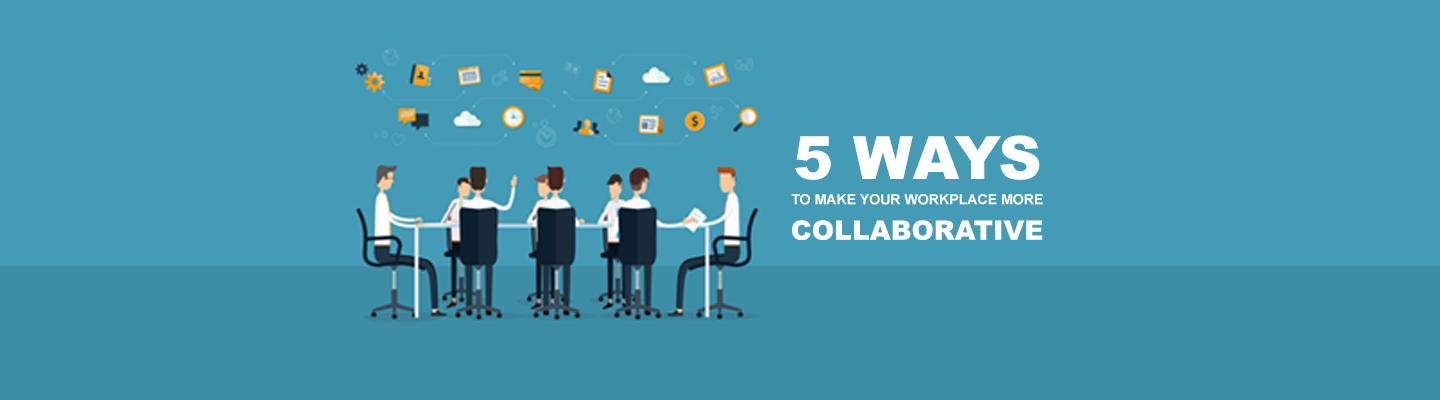 5 ways to make your workplace more collaborative